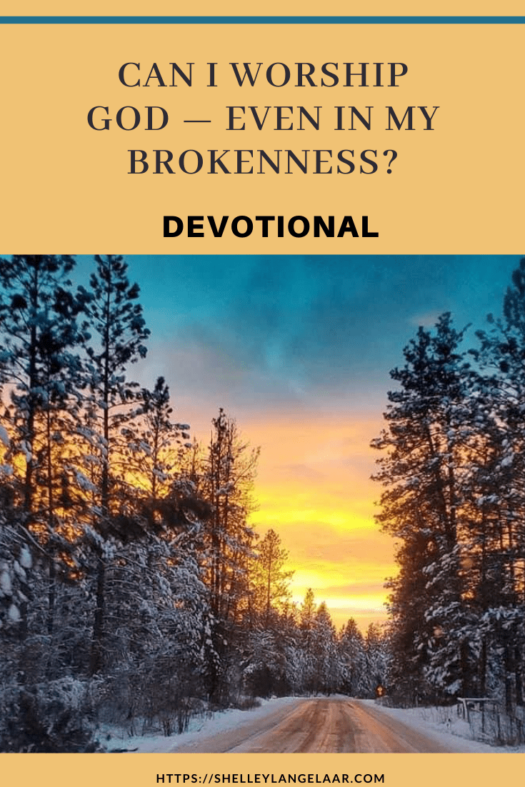 Can I Worship God – Even In My Brokenness? — Devotional